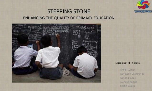 STEPPING STONE ENHANCING THE QUALITY OF PRIMARY EDUCATION Ankit Kumar Ashutosh Deshpande Ashish Saurav Avinash Kumar Rachi...
