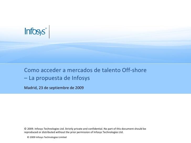 Como acceder a mercados de talento Off-shore  – La propuesta de Infosys Madrid, 23 de septiembre de 2009 © 2009. Infosys T...