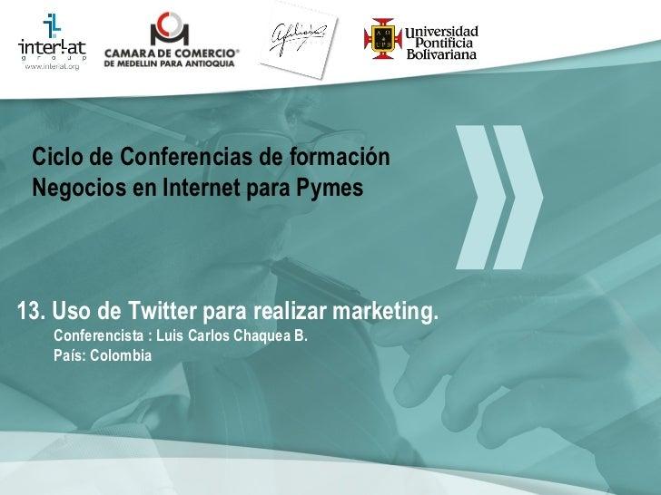 13. Uso de Twitter para realizar marketing. Conferencista : Luis Carlos Chaquea B.  País: Colombia   Ciclo de Conferencias...