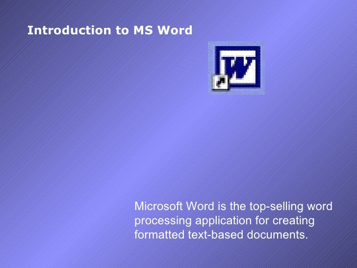 Introduction to MS Word Microsoft Word is the top-selling word processing application for c reating formatted text-based d...