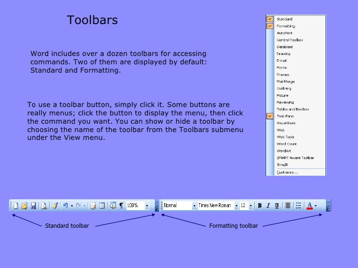 Toolbars Word includes over a dozen toolbars for accessing commands. Two of them are displayed by default: Standard and Fo...