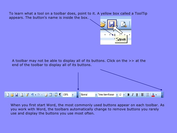 To learn what a tool on a toolbar does, point to it. A yellow box called a ToolTip appears. The button's name is inside th...