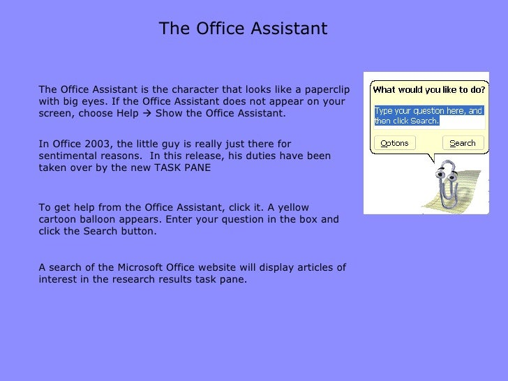The Office Assistant The Office Assistant is the character that looks like a paperclip with big eyes. If the Office Assist...