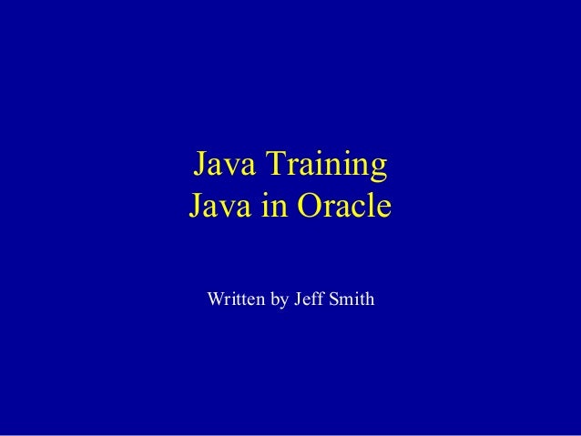 Java Training Java in Oracle Written by Jeff Smith