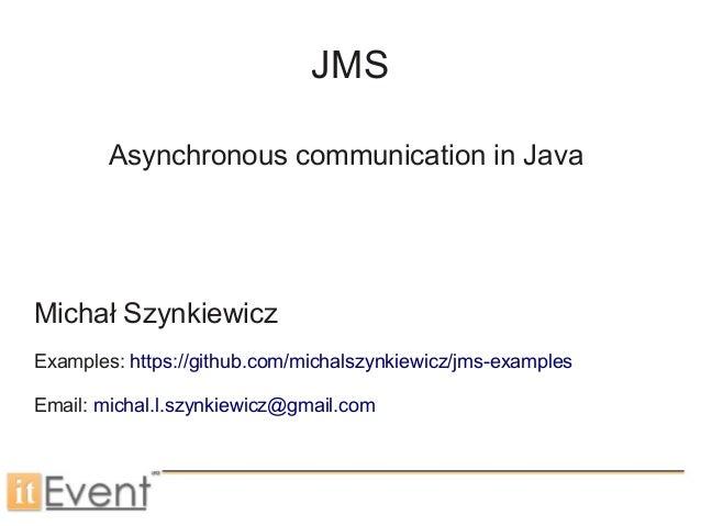 JMSAsynchronous communication in JavaMichał SzynkiewiczExamples: https://github.com/michalszynkiewicz/jms-examplesEmail: m...