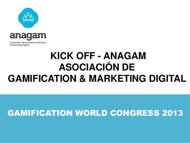 KICK OFF - ANAGAM ASOCIACIÓN DE GAMIFICATION & MARKETING DIGITAL GAMIFICATION WORLD CONGRESS 2013