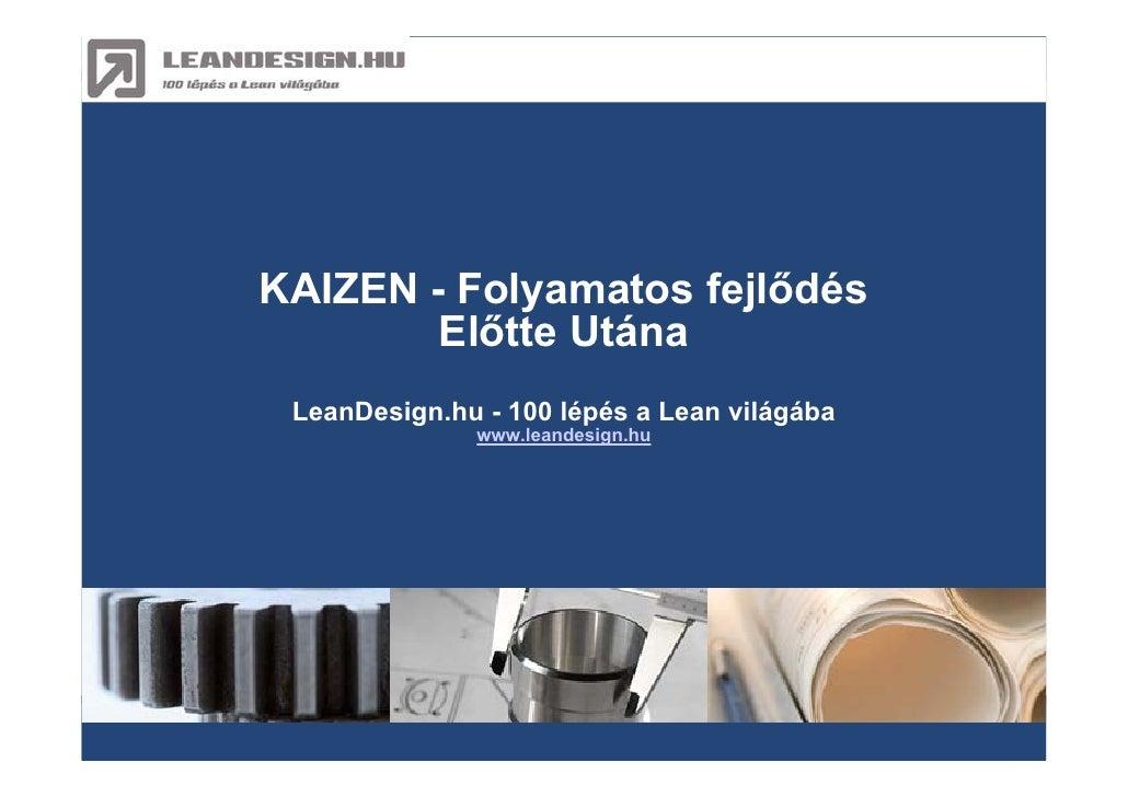 Kaizen : Előtte > Utána     KAIZEN - Folyamatos fejlődés         Előtte Utána  LeanDesign.hu - 100 lépés a Lean világába  ...