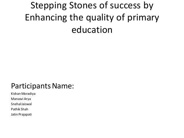 Stepping Stones of success by Enhancing the quality of primary education ParticipantsName: Kishan Moradiya ManasviArya Sne...