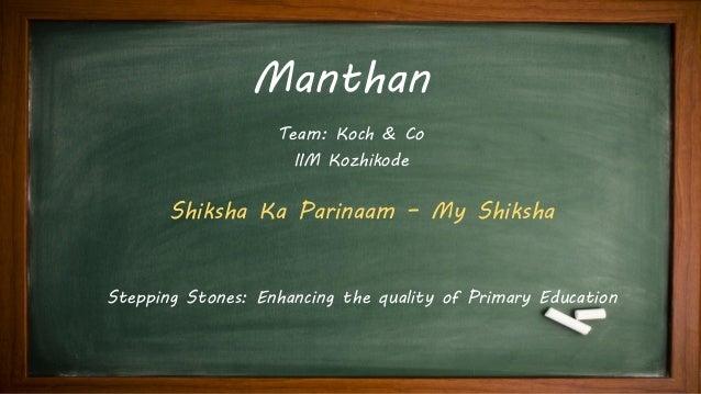 Manthan Stepping Stones: Enhancing the quality of Primary Education Team: Koch & Co IIM Kozhikode Shiksha Ka Parinaam – My...