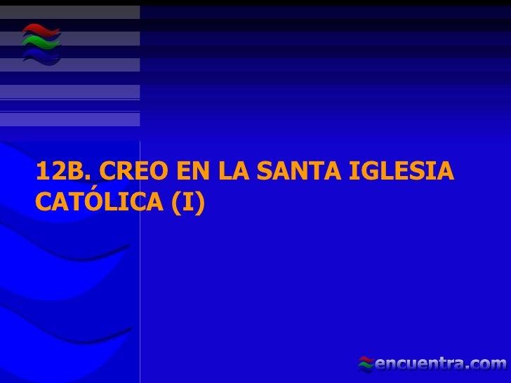 12B. CREO EN LA SANTA IGLESIA CATÓLICA (I)