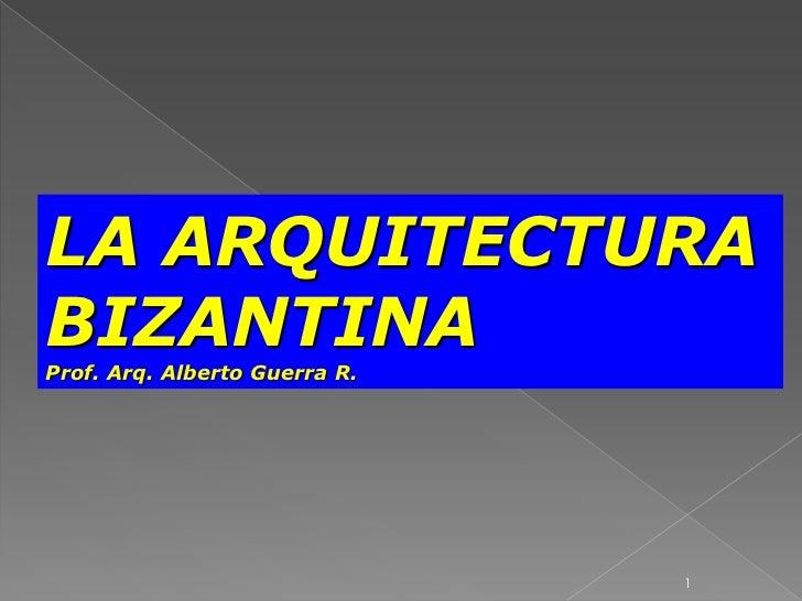 LA ARQUITECTURA BIZANTINA<br />Prof. Arq. Alberto Guerra R.<br />1<br />