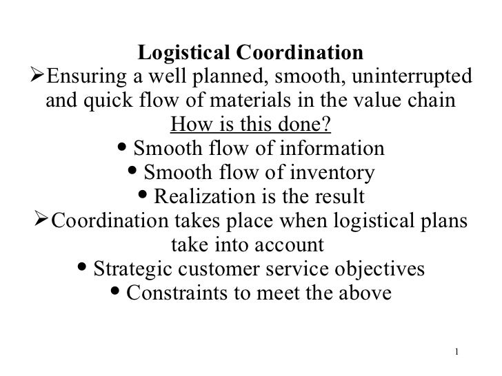 <ul><li>Logistical Coordination </li></ul><ul><li>Ensuring a well planned, smooth, uninterrupted and quick flow of materia...