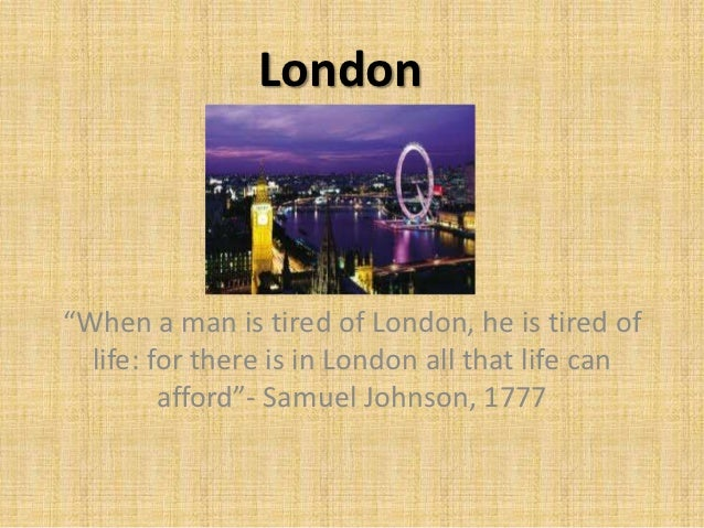 "London""When a man is tired of London, he is tired of  life: for there is in London all that life can         afford""- Samu..."