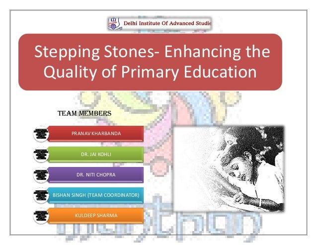 TEAM MEMBERS Stepping Stones- Enhancing the Quality of Primary Education PRANAV KHARBANDA DR. JAI KOHLI DR. NITI CHOPRA BI...