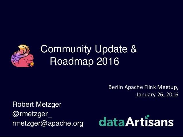 Community Update & Roadmap 2016 Robert Metzger @rmetzger_ rmetzger@apache.org Berlin Apache Flink Meetup, January 26, 2016