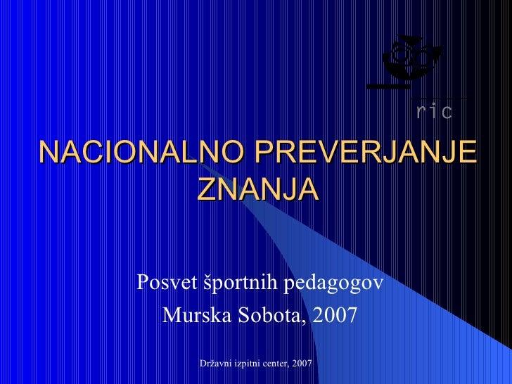 NACIONALNO PREVERJANJE ZNANJA Posvet športnih pedagogov Murska Sobota, 2007