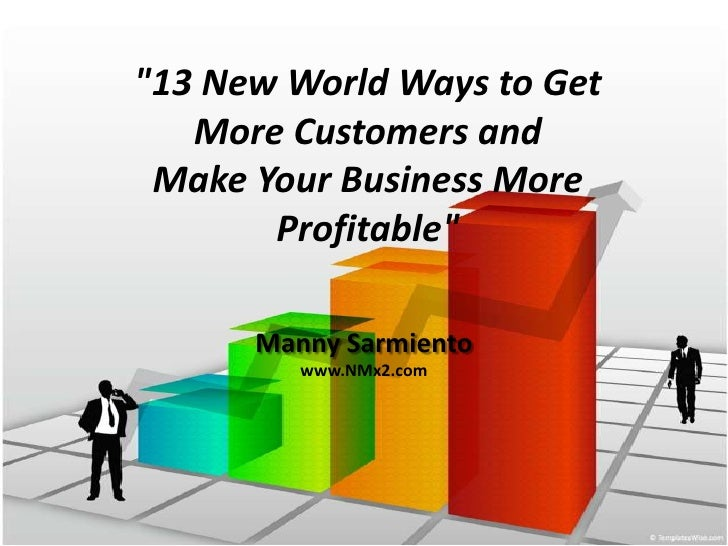 """13 New World Ways to Get More Customers andMake Your Business More Profitable""<br />Manny Sarmiento<br />www.NMx2.com<br />"