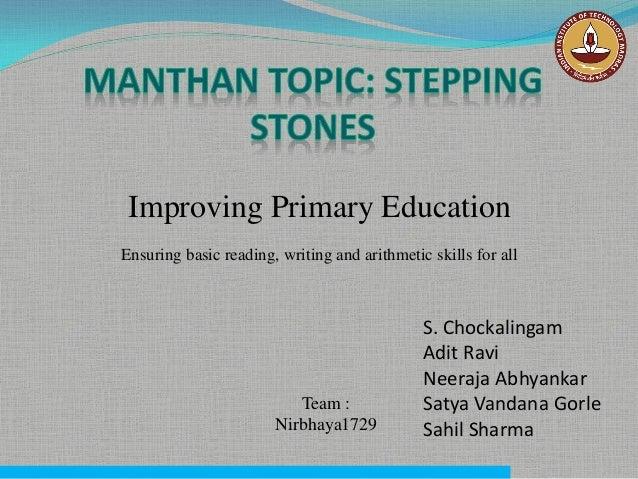 Improving Primary Education Ensuring basic reading, writing and arithmetic skills for all S. Chockalingam Adit Ravi Neeraj...