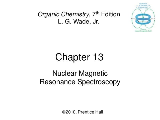 Chapter 13 ©2010, Prentice Hall Organic Chemistry, 7th Edition L. G. Wade, Jr. Nuclear Magnetic Resonance Spectroscopy
