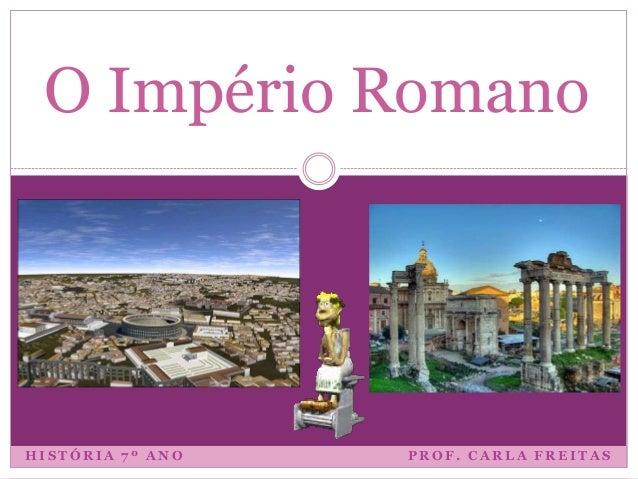 O Império Romano  HISTÓRIA 7º ANO  PROF. CARLA FREITAS