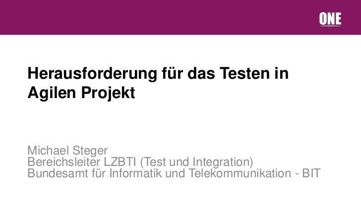 Herausforderung für das Testen inAgilen ProjektMichael StegerBereichsleiter LZBTI (Test und Integration)Bundesamt für Info...