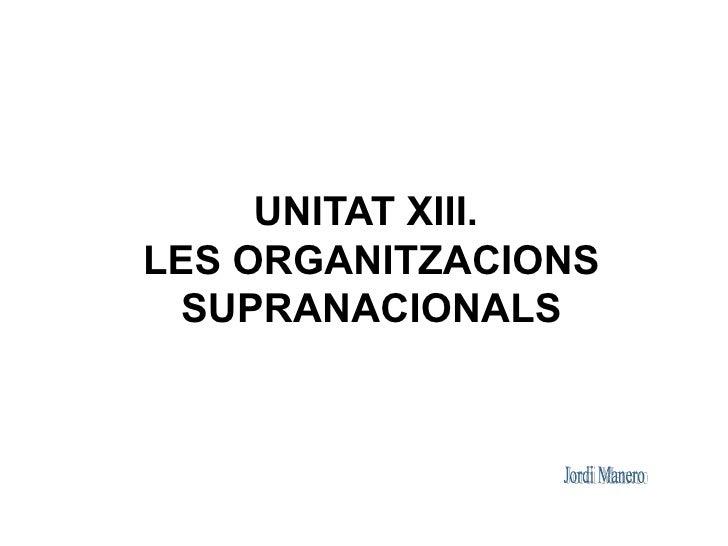 UNITAT XIII. LES ORGANITZACIONS   SUPRANACIONALS