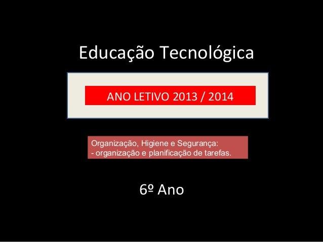 Educação Tecnológica  ANO LETIVO 2013 / 2014  Organização, Higiene e Segurança:  - organização e planificação de tarefas. ...