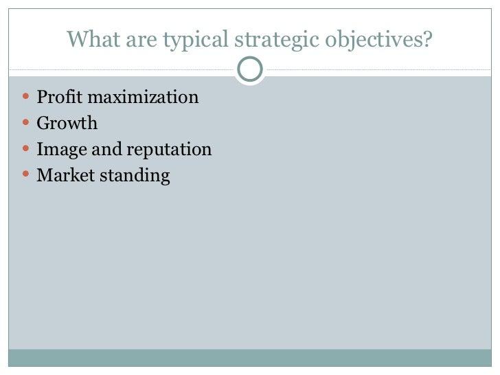 What are typical strategic objectives? <ul><li>Profit maximization </li></ul><ul><li>Growth </li></ul><ul><li>Image and re...