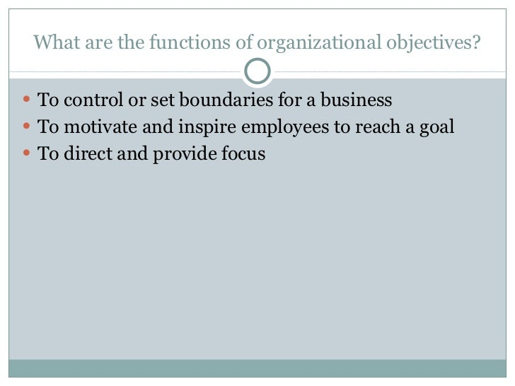 What are the functions of organizational objectives? <ul><li>To control or set boundaries for a business </li></ul><ul><li...