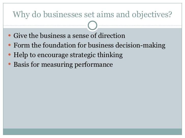 Why do businesses set aims and objectives? <ul><li>Give the business a sense of direction </li></ul><ul><li>Form the found...