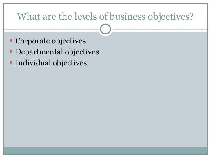 What are the levels of business objectives? <ul><li>Corporate objectives </li></ul><ul><li>Departmental objectives </li></...
