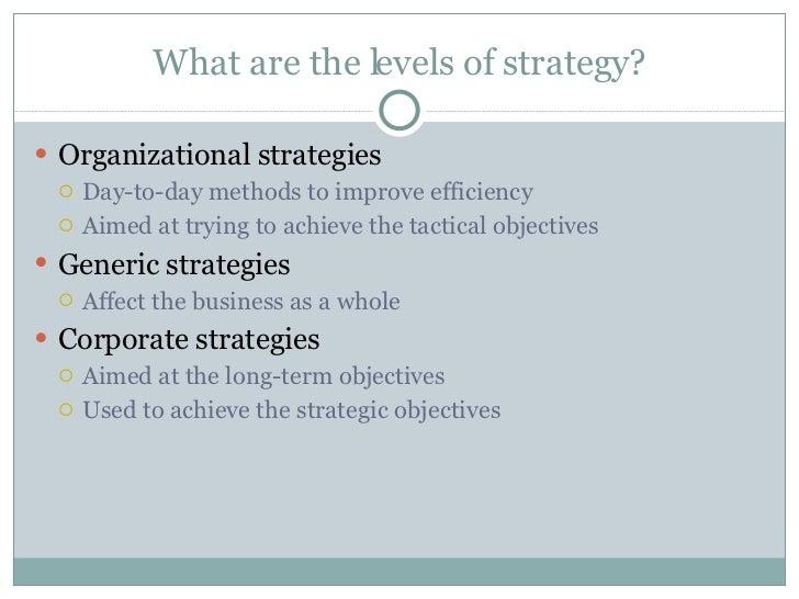 What are the levels of strategy? <ul><li>Organizational strategies </li></ul><ul><ul><li>Day-to-day methods to improve eff...