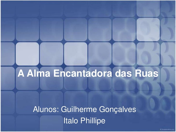 A Alma Encantadora das Ruas<br />Alunos: Guilherme Gonçalves<br />Italo Phillipe<br />