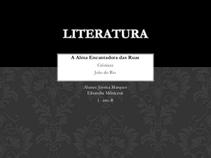Literatura <br />A Alma Encantadora das Ruas <br />Crônicas <br />João do Rio <br />Alunas: Jéssica Marques               ...