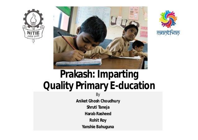 Prakash: Imparting Quality Primary E-ducation By Aniket Ghosh Choudhury Shruti Taneja Harab Rasheed Rohit Roy Yanshie Bahu...