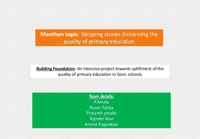 Manthan topic: Stepping stones-Enhancing the quality of primary education Building Foundation: An intensive project toward...
