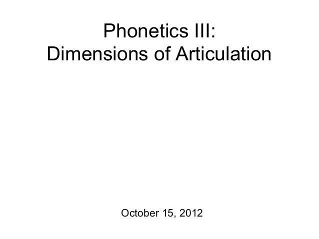 Phonetics III: Dimensions of Articulation October 15, 2012