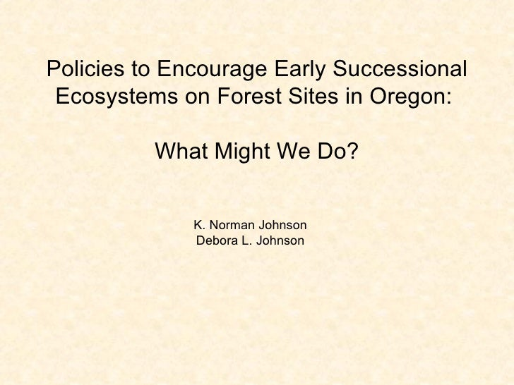 Policies to Encourage Early Successional Ecosystems on Forest Sites in Oregon:  What Might We Do? K. Norman Johnson Debora...