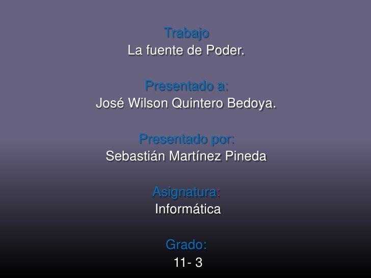 Trabajo<br />La fuente de Poder.<br />Presentado a: <br />José Wilson Quintero Bedoya.<br />Presentado por: <br />Sebastiá...