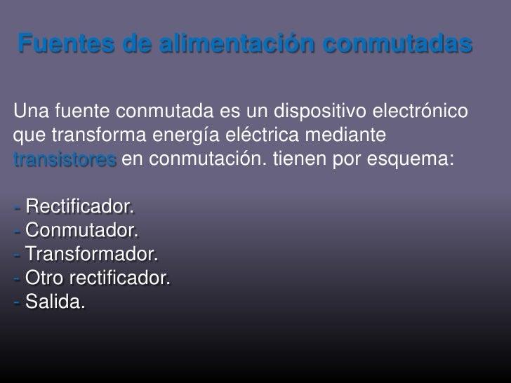 Fuentes de alimentación conmutadas<br />Una fuente conmutada es un dispositivo electrónico que transforma energía eléctric...