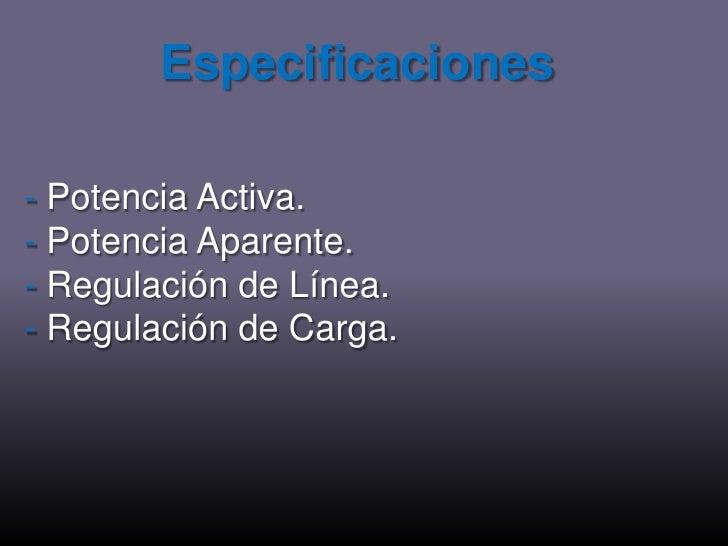 Especificaciones<br />-Potencia Activa.<br />-Potencia Aparente.<br />-Regulación de Línea.<br />-Regulación de Carga.<br />