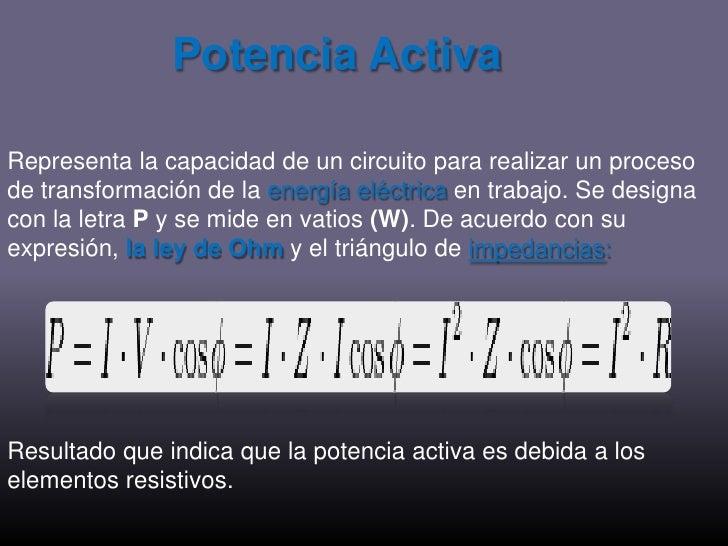 Potencia Activa<br />Representa la capacidad de un circuito para realizar un proceso de transformación de la energía eléct...