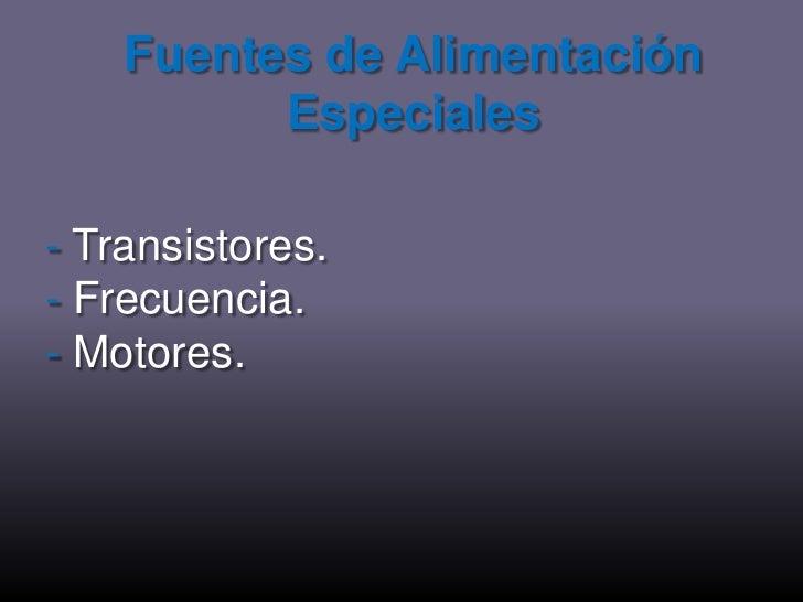 Fuentes de Alimentación Especiales<br />- Transistores.<br />- Frecuencia.<br />- Motores.<br />