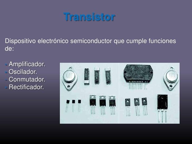 Transistor<br />Dispositivo electrónico semiconductor que cumple funciones de: <br />-Amplificador. <br />-Oscilador.<br /...