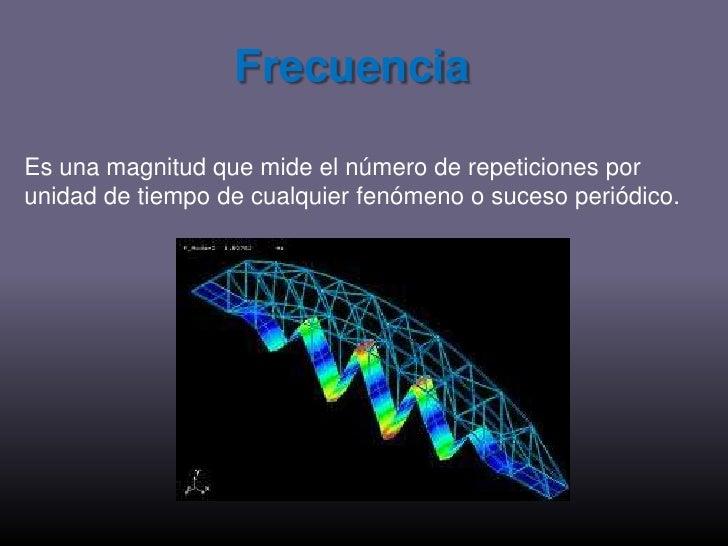 Frecuencia<br />Es una magnitud que mide el número de repeticiones por unidad de tiempo de cualquier fenómeno o suceso per...