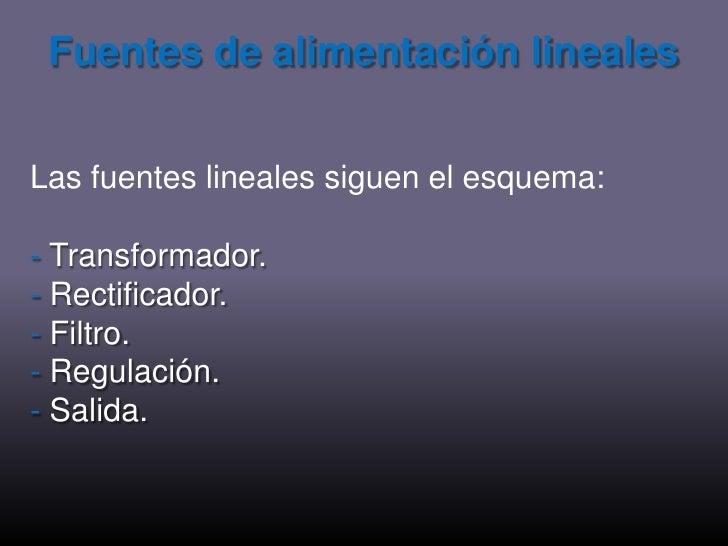 Fuentes de alimentación lineales<br />Las fuentes lineales siguen el esquema:<br />- Transformador.<br />- Rectificador.<b...