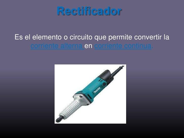 Rectificador<br />Es el elemento o circuito que permite convertir la corriente alterna en corriente continua.<br />