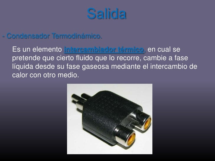 Salida<br />- Condensador Termodinámico.<br />Es un elemento intercambiador térmico, en cual se pretende que cierto fluido...