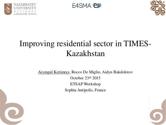 Improving residential sector in TIMES- Kazakhstan Aiymgul Kerimray, Rocco De Miglio, Aidyn Bakdolotov October 23rd 2015 ET...