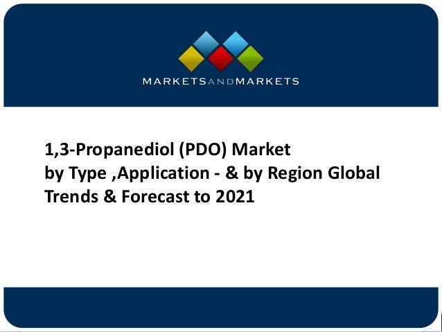 www.MarketsandMarkets.com 1,3-Propanediol (PDO) Market by Type ,Application - & by Region Global Trends & Forecast to 2021